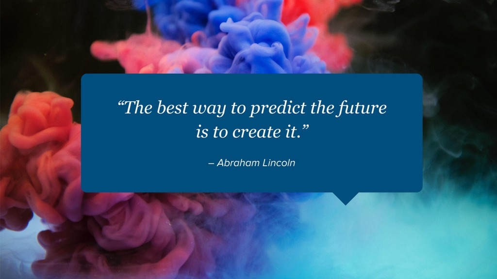 """The best way to predict the future is to create it."" – Abraham Lincoln"